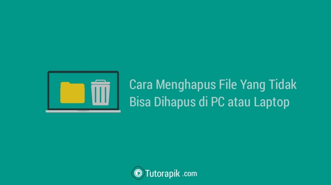 Cara Menghapus File yang Tidak Bisa Dihapus di PC atau Laptop
