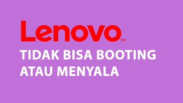 Cara Memperbaiki Laptop Lenovo Tidak Bisa Booting atau Menyala