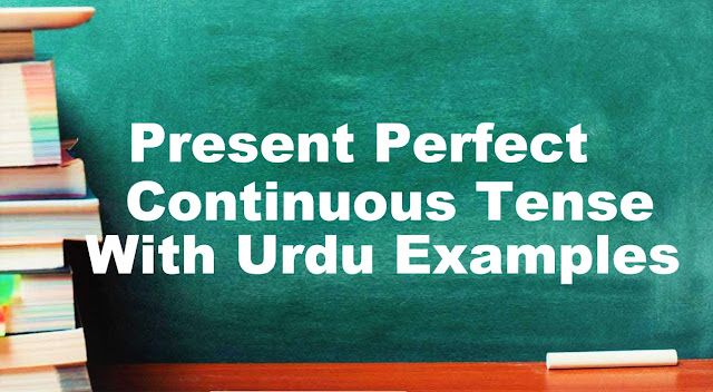 Present Perfect Continuous Tense With Urdu/English Examples, Formula & Structure | English Grammar