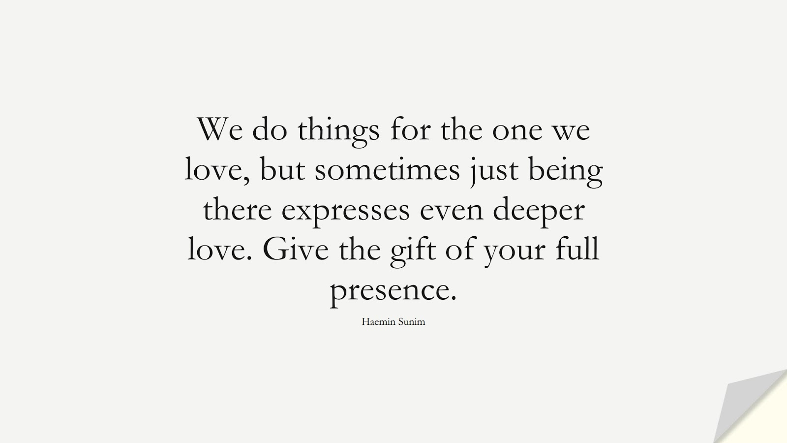 We do things for the one we love, but sometimes just being there expresses even deeper love. Give the gift of your full presence. (Haemin Sunim);  #RelationshipQuotes