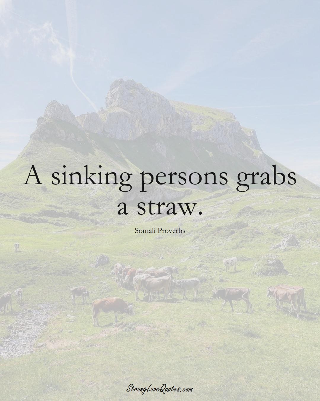 A sinking persons grabs a straw. (Somali Sayings);  #AfricanSayings