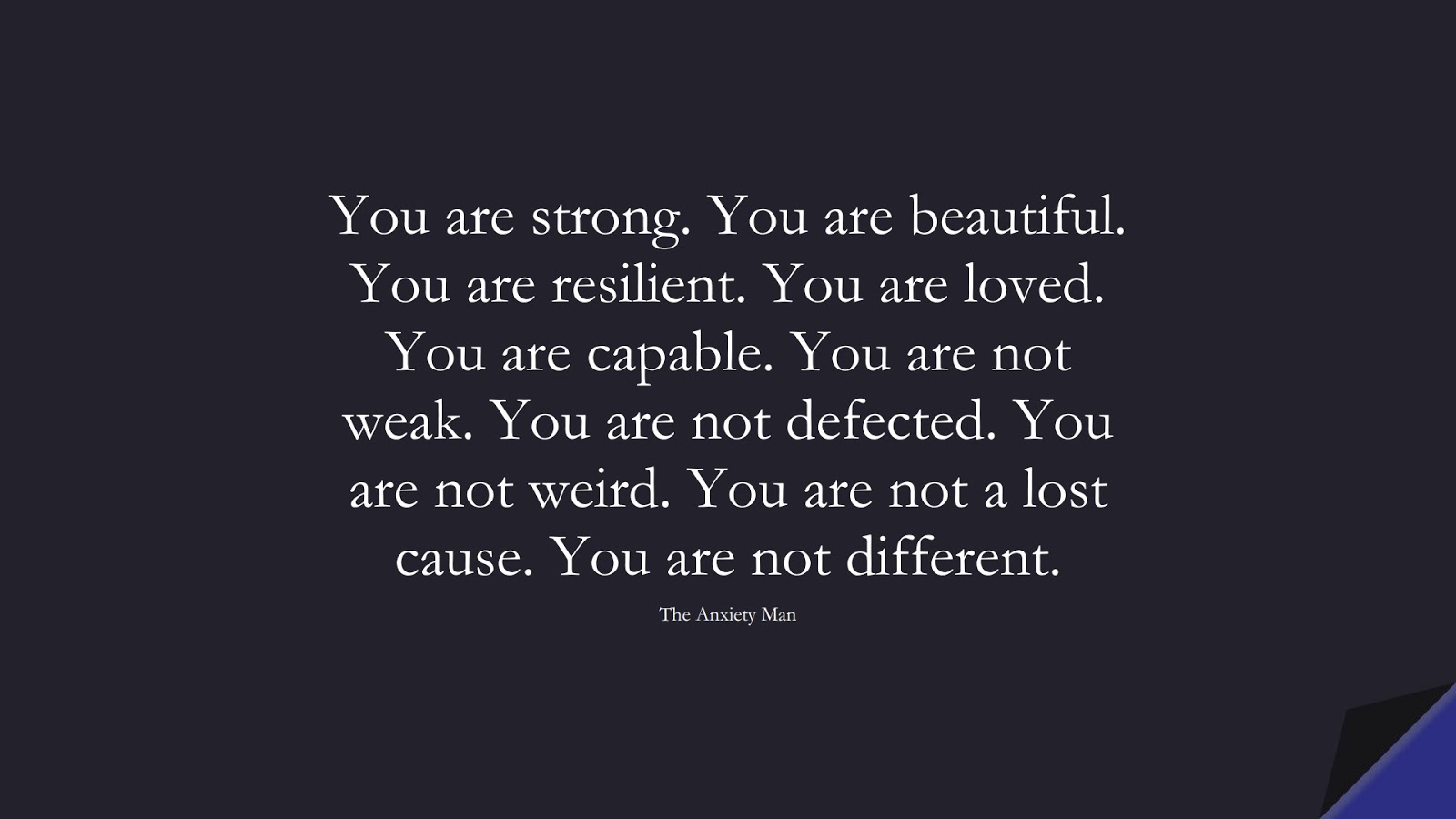 You are strong. You are beautiful. You are resilient. You are loved. You are capable. You are not weak. You are not defected. You are not weird. You are not a lost cause. You are not different. (The Anxiety Man);  #DepressionQuotes