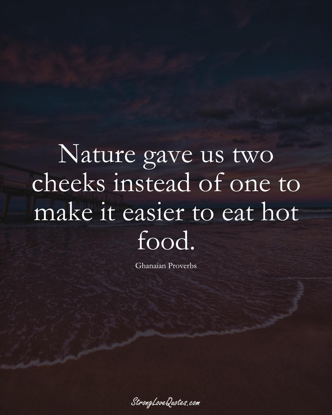 Nature gave us two cheeks instead of one to make it easier to eat hot food. (Ghanaian Sayings);  #AfricanSayings