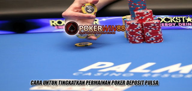 Cara Untuk Tingkatkan Permainan Poker Deposit Pulsa