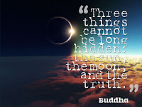 """Three things cannot be long hidden: the sun, the moon, and the truth."" - Buddha"