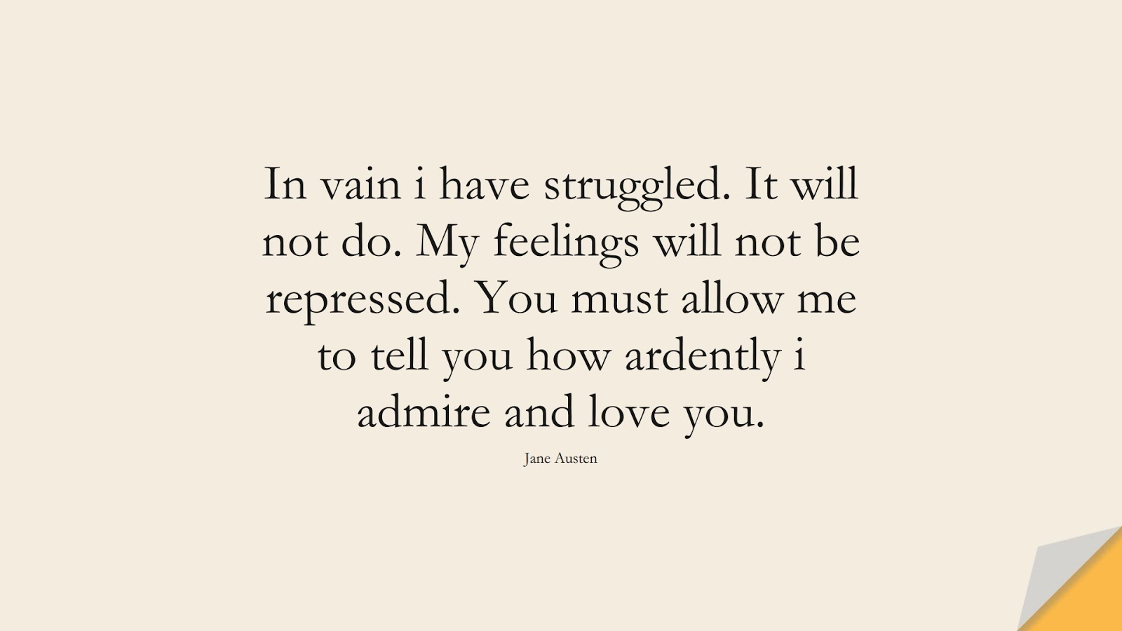 In vain i have struggled. It will not do. My feelings will not be repressed. You must allow me to tell you how ardently i admire and love you. (Jane Austen);  #LoveQuotes