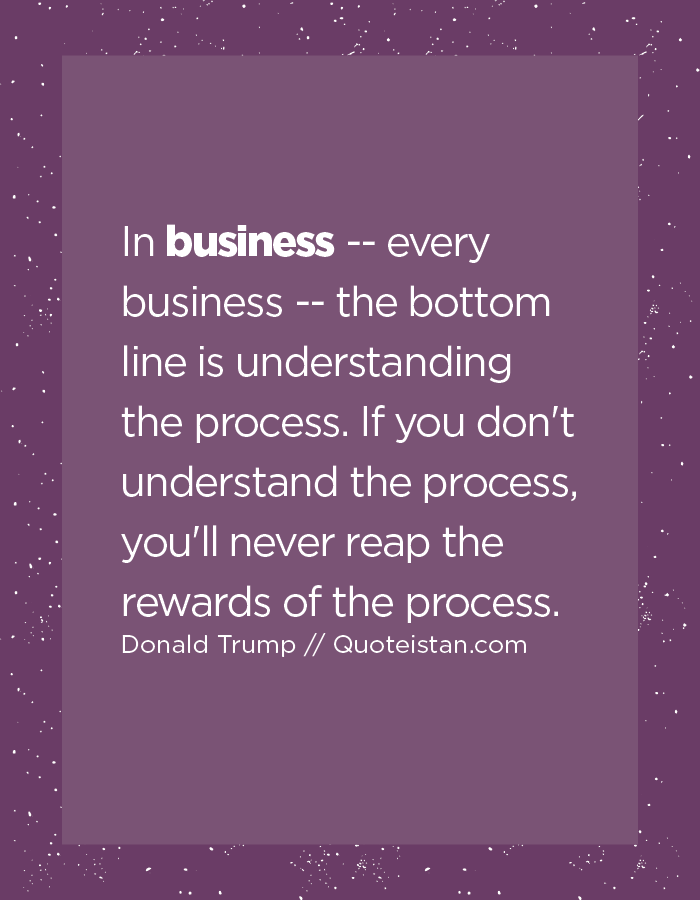 In business -- every business -- the bottom line is understanding the process. If you don't understand the process, you'll never reap the rewards of the process.