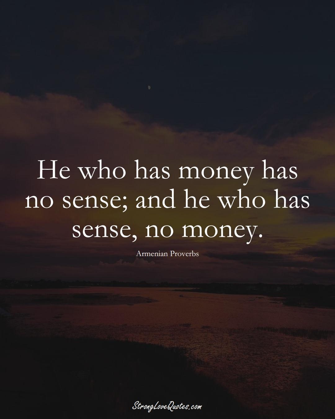 He who has money has no sense; and he who has sense, no money. (Armenian Sayings);  #AsianSayings