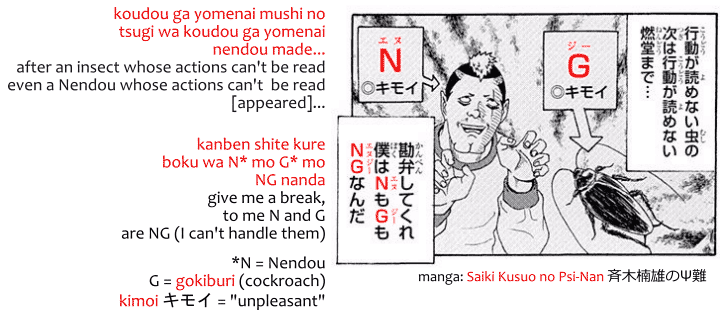 Example of NG in Japanese form manga Saiki Kusuo no Psi-nan: koudou ga yomenai mushi no tsugi wa koudou ga yomenai nendou made... after an insect whose actions can't be read even a Nendou whose actions can't  be read [appeared]... kanben shite kure boku wa N* mo G* mo NG nanda. give me a break, to me N and G are NG (I can't handle them)