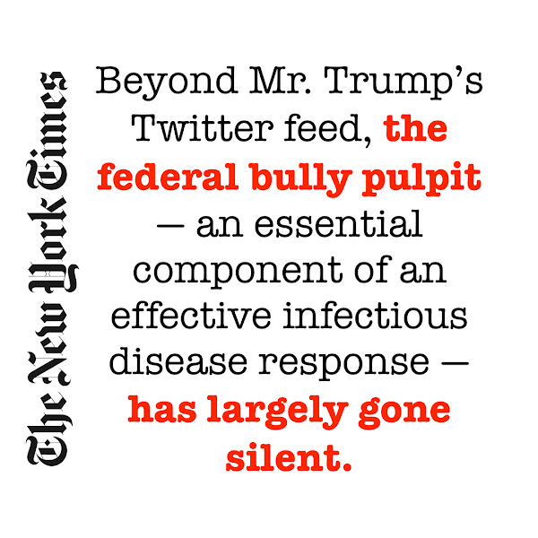 Beyond Mr. Trump's Twitter feed, the federal bully pulpit — an essential component of an effective infectious disease response — has largely gone silent. — The New York Times