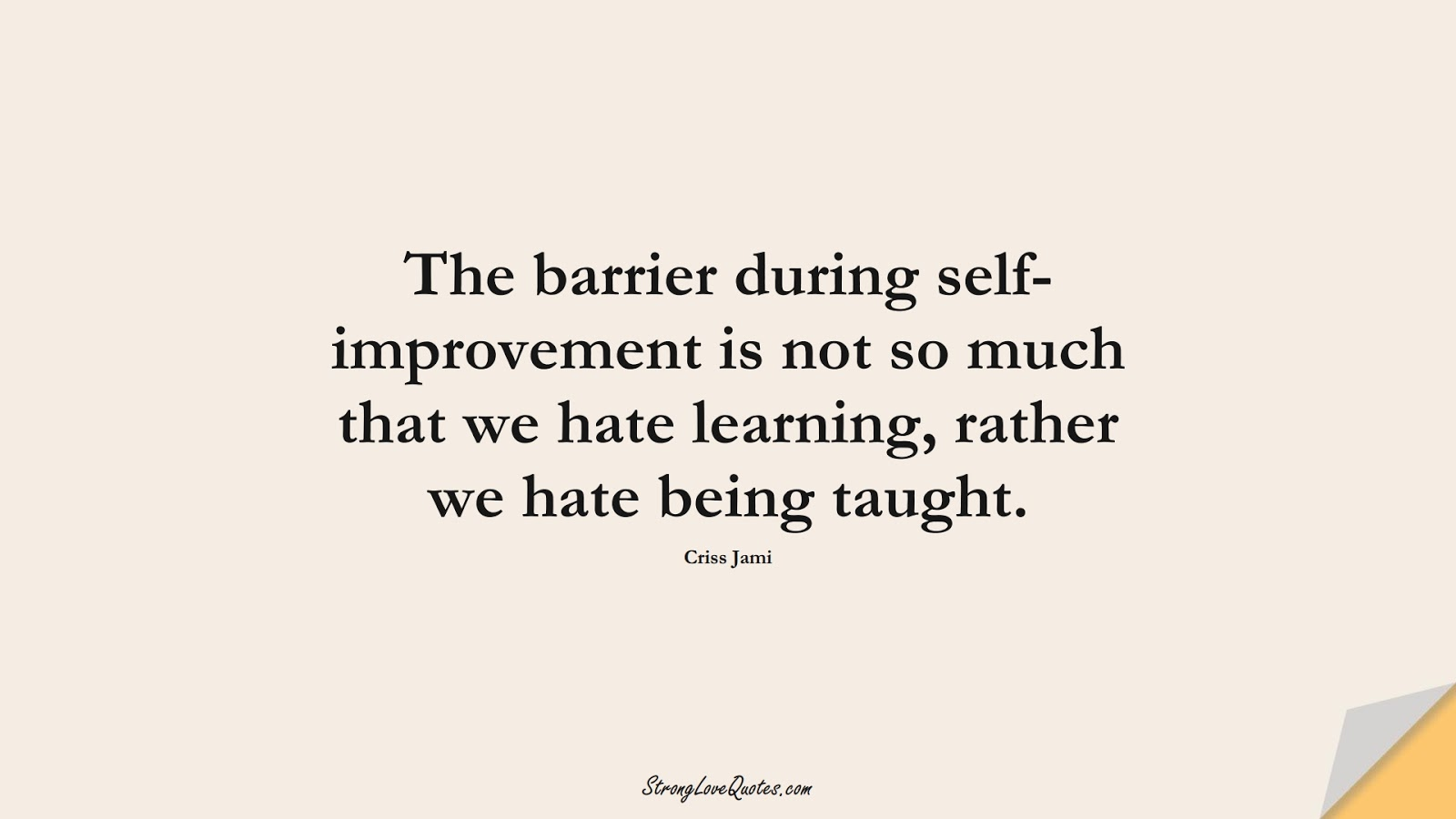 The barrier during self-improvement is not so much that we hate learning, rather we hate being taught. (Criss Jami);  #LearningQuotes