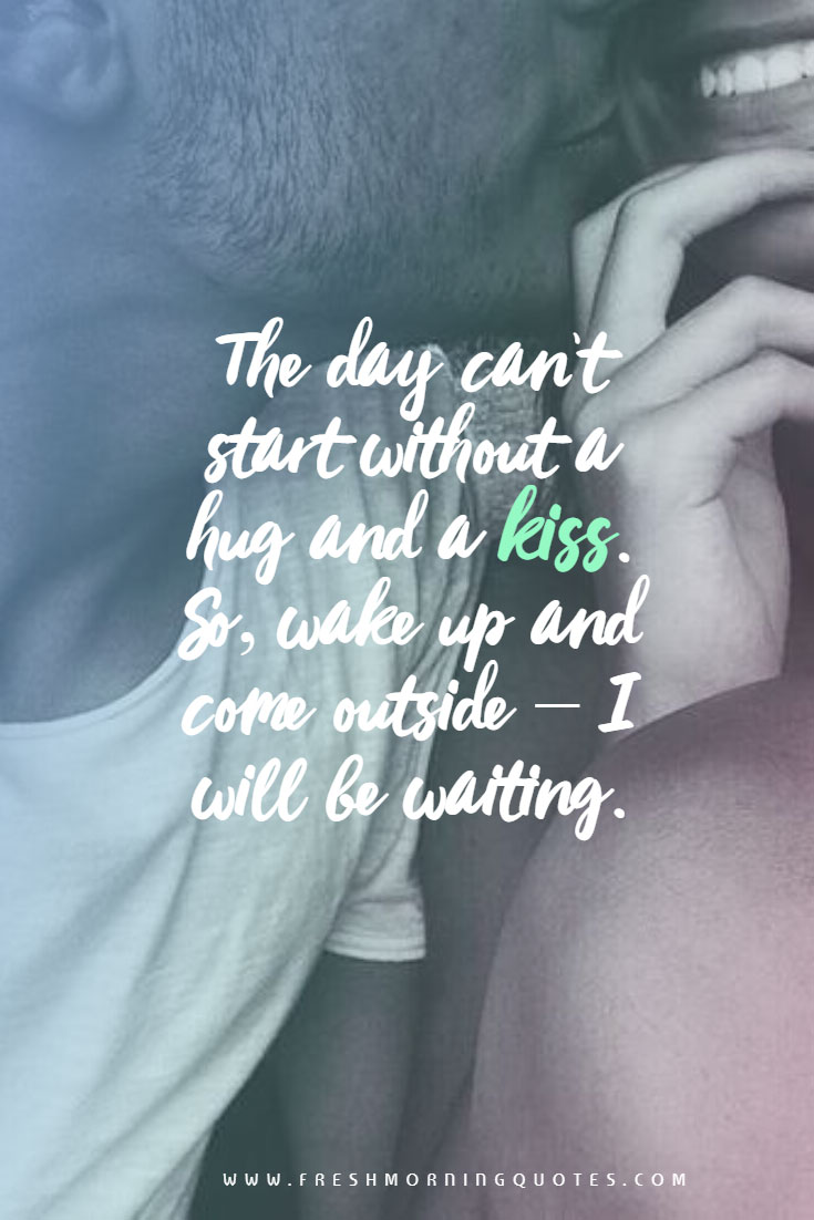 the day cant start without a hug and a kiss