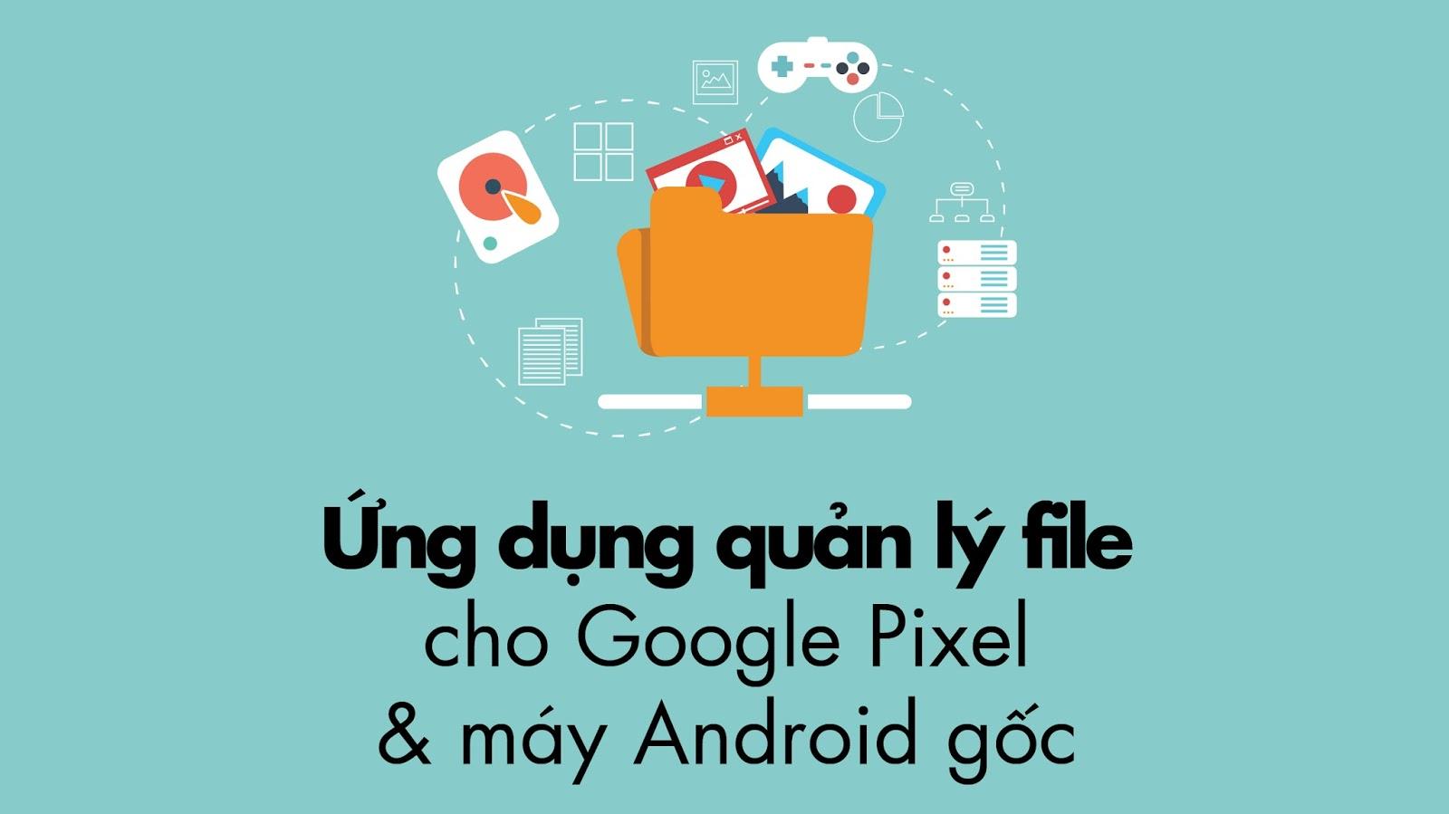 Ứng dụng quản lý file cho Google Pixel và máy Android gốc