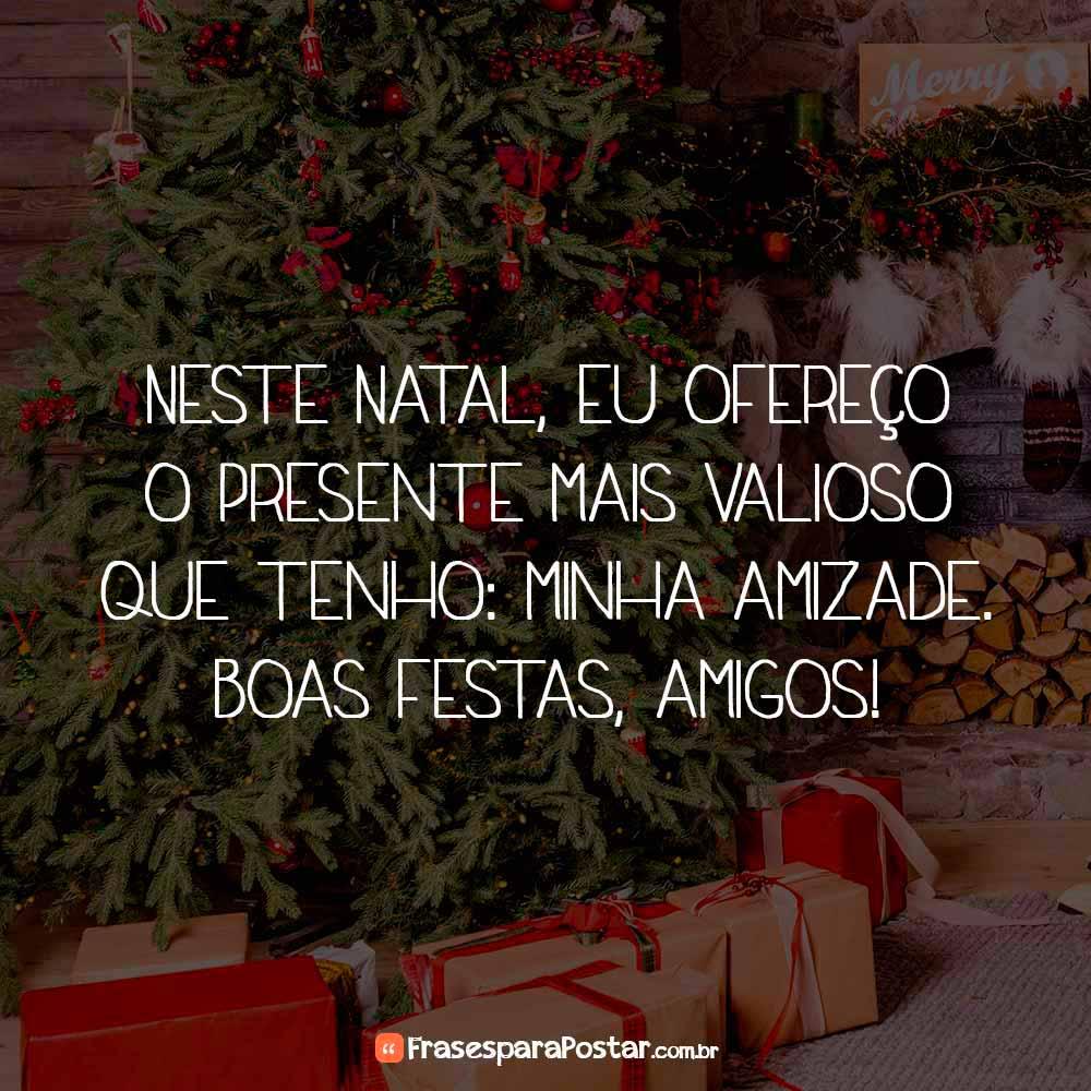 Neste Natal, eu ofereço o presente mais valioso que tenho: minha amizade. Boas festas, amigos!