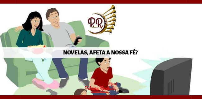 NOVELAS, AFETA A NOSSA FÉ?