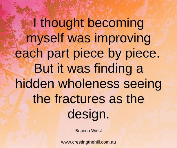 """I thought becoming myself was improving each part piece by piece. But it was finding a hidden wholeness seeing the fractures as the design."""" — Brianna Wiest"""