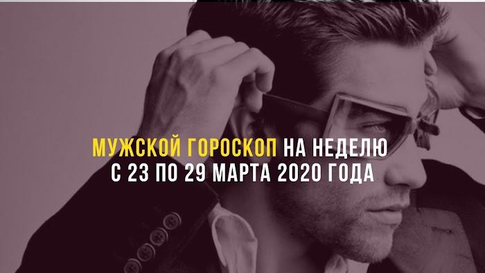 Мужской гороскоп на неделю с 23 по 29 марта 2020 года