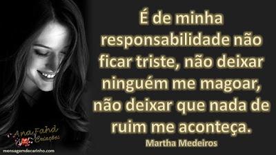 É de minha responsabilidade não ficar triste, não deixar ninguém me magoar, não deixar que nada de ruim me aconteça. Martha Medeiros