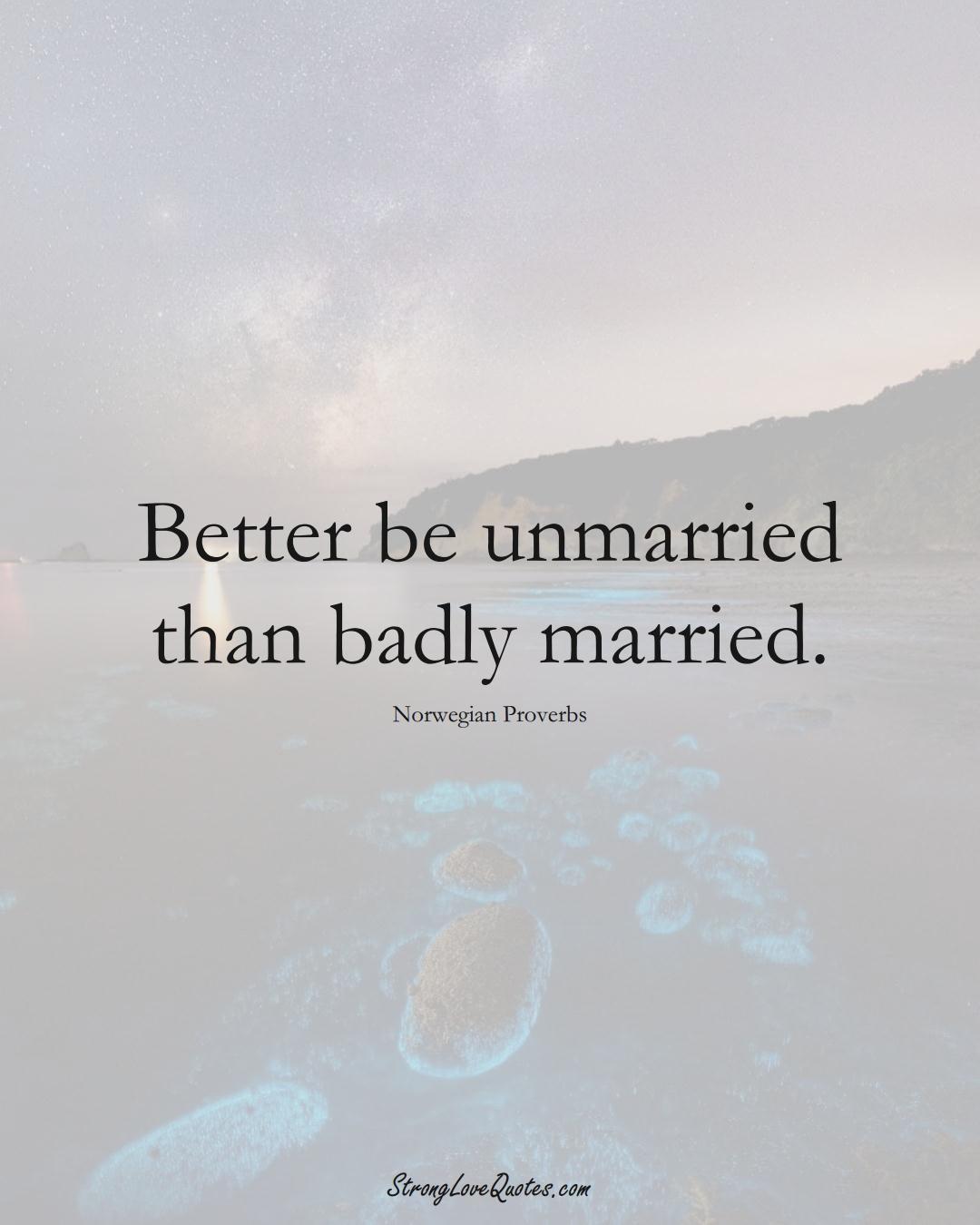Better be unmarried than badly married. (Norwegian Sayings);  #EuropeanSayings