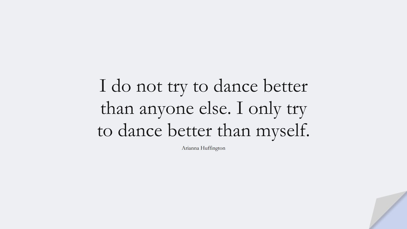 I do not try to dance better than anyone else. I only try to dance better than myself. (Arianna Huffington);  #PositiveQuotes