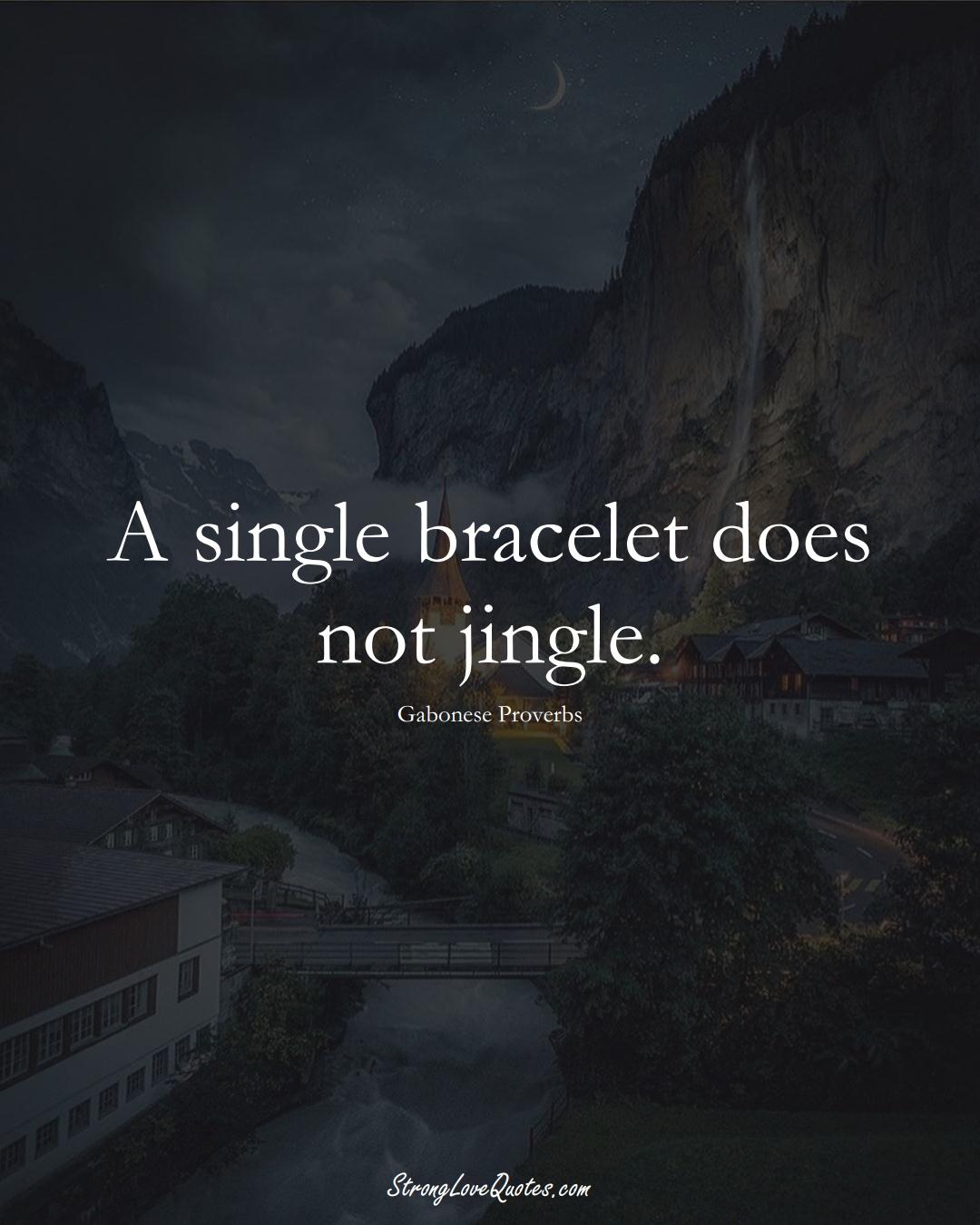 A single bracelet does not jingle. (Gabonese Sayings);  #AfricanSayings