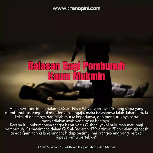 """Allah Swt. berfirman dalam Q.S an-Nisa: 93 yang artinya: """"Barang siapa yang membunuh seorang mukmin dengan sengaja, maka balasannya ialah Jahannam, ia kekal di dalamnya dan Allah murka kepadanya, dan mengutuknya serta menyediakan azab yang besar baginya"""".  Karena itu, hukumannya sangat berat yaitu Qishah, yakni hukuman mati bagi pembunuh. Sebagaimana dalam Q.S al-Baqarah :179, artinya: """"Dan dalam qishaash itu ada (jaminan kelangsungan) hidup bagimu, hai orang-orang yang berakal, supaya kamu bertakwa""""."""