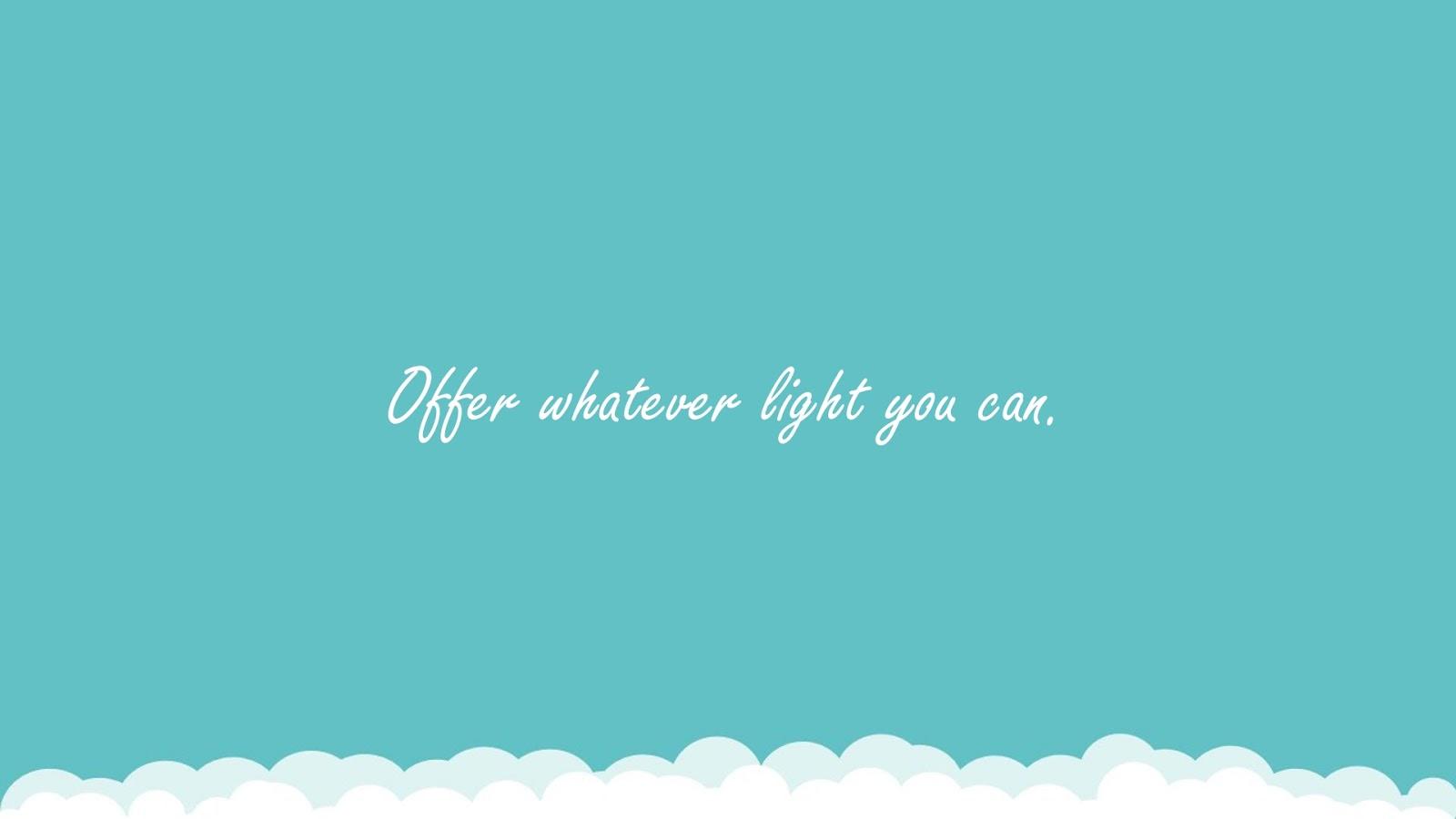 Offer whatever light you can.FALSE