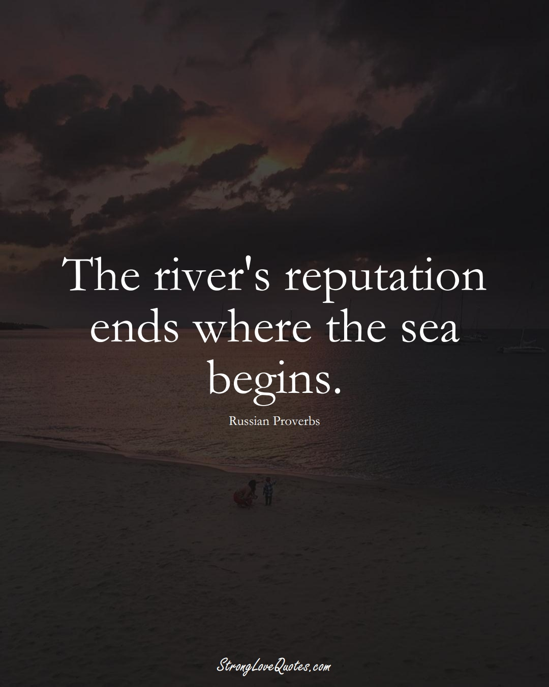 The river's reputation ends where the sea begins. (Russian Sayings);  #AsianSayings