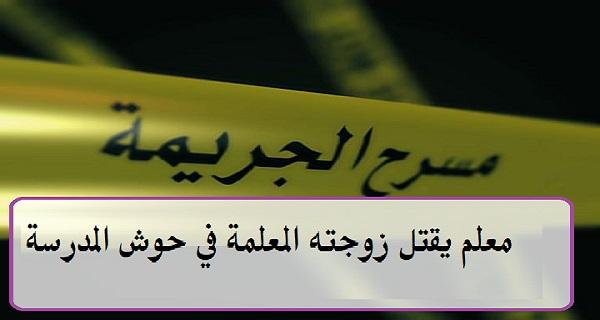 معلم يقتل زوجته المعلمة داخل حوش مدرسة