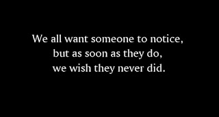 We all want someone to notice, but as soon as they do, we wish they never did.