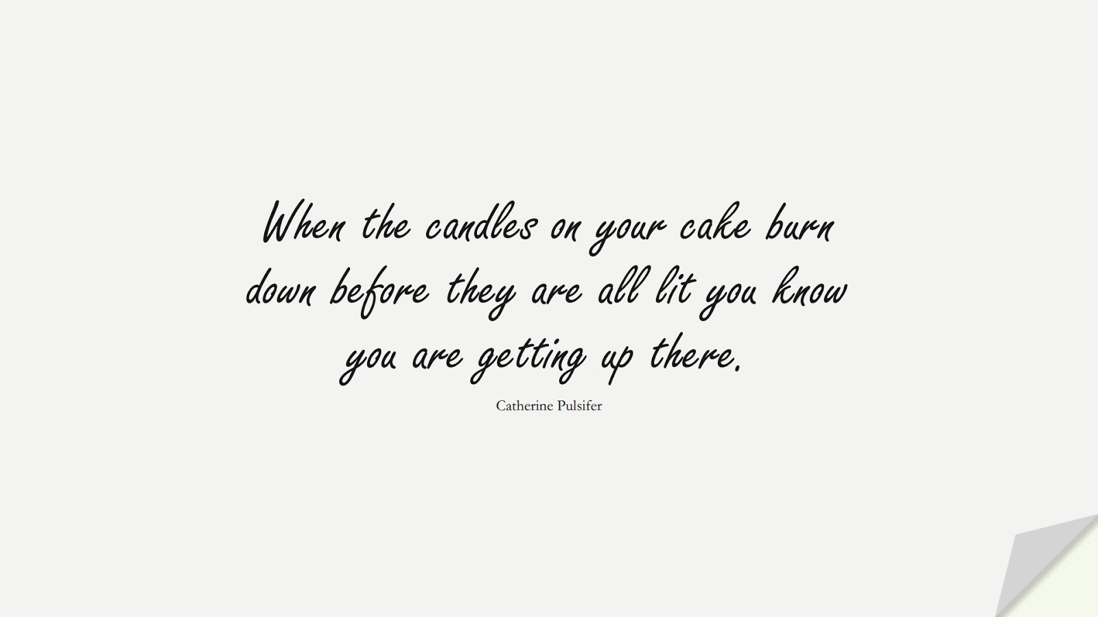 When the candles on your cake burn down before they are all lit you know you are getting up there. (Catherine Pulsifer);  #BirthdayQuotes