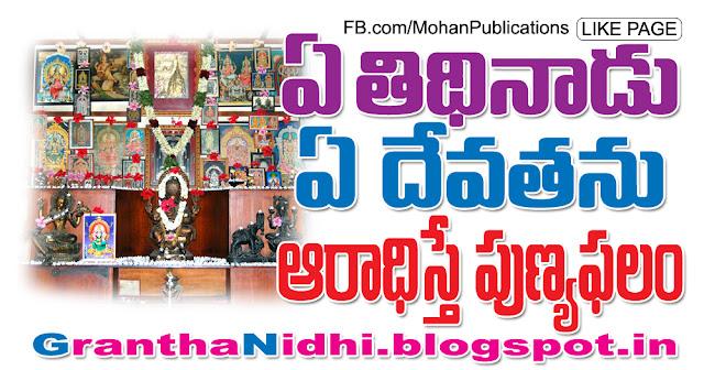 ఏ తిథినాడు ఏ దేవతను ఆరాధిస్తే ఎంతటి పుణ్యఫలం | Mohanpublications | Granthanidhi | Bhaktipustakalu Tithi Hindu Lords puja pooja pooja vidhanam nitya puja nitya pooja devatha Publications in Rajahmundry, Books Publisher in Rajahmundry, Popular Publisher in Rajahmundry, BhaktiPustakalu, Makarandam, Bhakthi Pustakalu, JYOTHISA,VASTU,MANTRA, TANTRA,YANTRA,RASIPALITALU, BHAKTI,LEELA,BHAKTHI SONGS, BHAKTHI,LAGNA,PURANA,NOMULU, VRATHAMULU,POOJALU,  KALABHAIRAVAGURU, SAHASRANAMAMULU,KAVACHAMULU, ASHTORAPUJA,KALASAPUJALU, KUJA DOSHA,DASAMAHAVIDYA, SADHANALU,MOHAN PUBLICATIONS, RAJAHMUNDRY BOOK STORE, BOOKS,DEVOTIONAL BOOKS, KALABHAIRAVA GURU,KALABHAIRAVA, RAJAMAHENDRAVARAM,GODAVARI,GOWTHAMI, FORTGATE,KOTAGUMMAM,GODAVARI RAILWAY STATION, PRINT BOOKS,E BOOKS,PDF BOOKS, FREE PDF BOOKS,BHAKTHI MANDARAM,GRANTHANIDHI, GRANDANIDI,GRANDHANIDHI, BHAKTHI PUSTHAKALU, BHAKTI PUSTHAKALU, BHAKTHI
