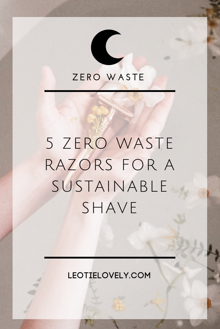 zero waste, zero waste beauty, zero waste razor, eco friendly razor, sustainable shave, sustainable razor, biodegradable razor, green razor, green shaving, how to shave sustainably, how to shave without waste, minimal waste, green beauty, sustainable beauty, ethical beauty, vegan beauty, Leotie lovely, holly rose