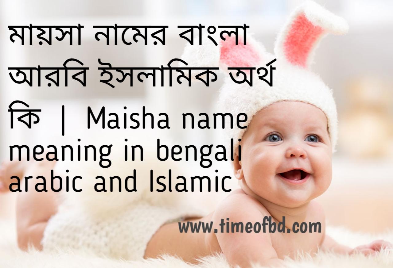 মায়সা নামের অর্থ কী, মায়সা নামের বাংলা অর্থ কি, মায়সা নামের ইসলামিক অর্থ কি, maisha name meaning in bengali