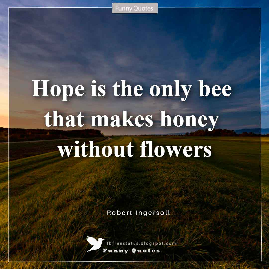 """Hope is the only bee that makes honey without flowers."" ~Robert Ingersoll"