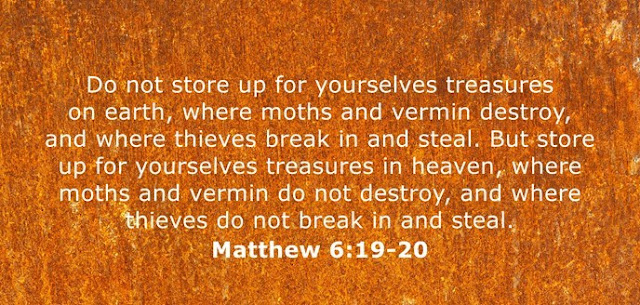 Do not store up for yourselves treasures on earth, where moths and vermin destroy, and where thieves break in and steal. But store up for yourselves treasures in heaven, where moths and vermin do not destroy, and where thieves do not break in and steal.