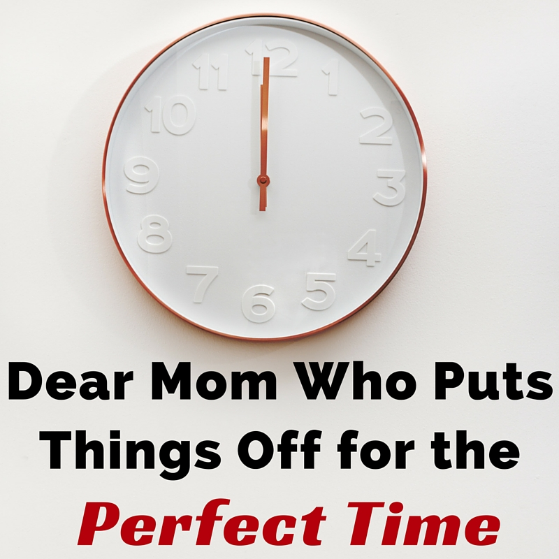 Dear Mom Who Puts Things Off for the Perfect Time