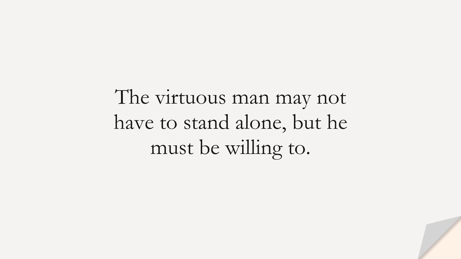 The virtuous man may not have to stand alone, but he must be willing to.FALSE