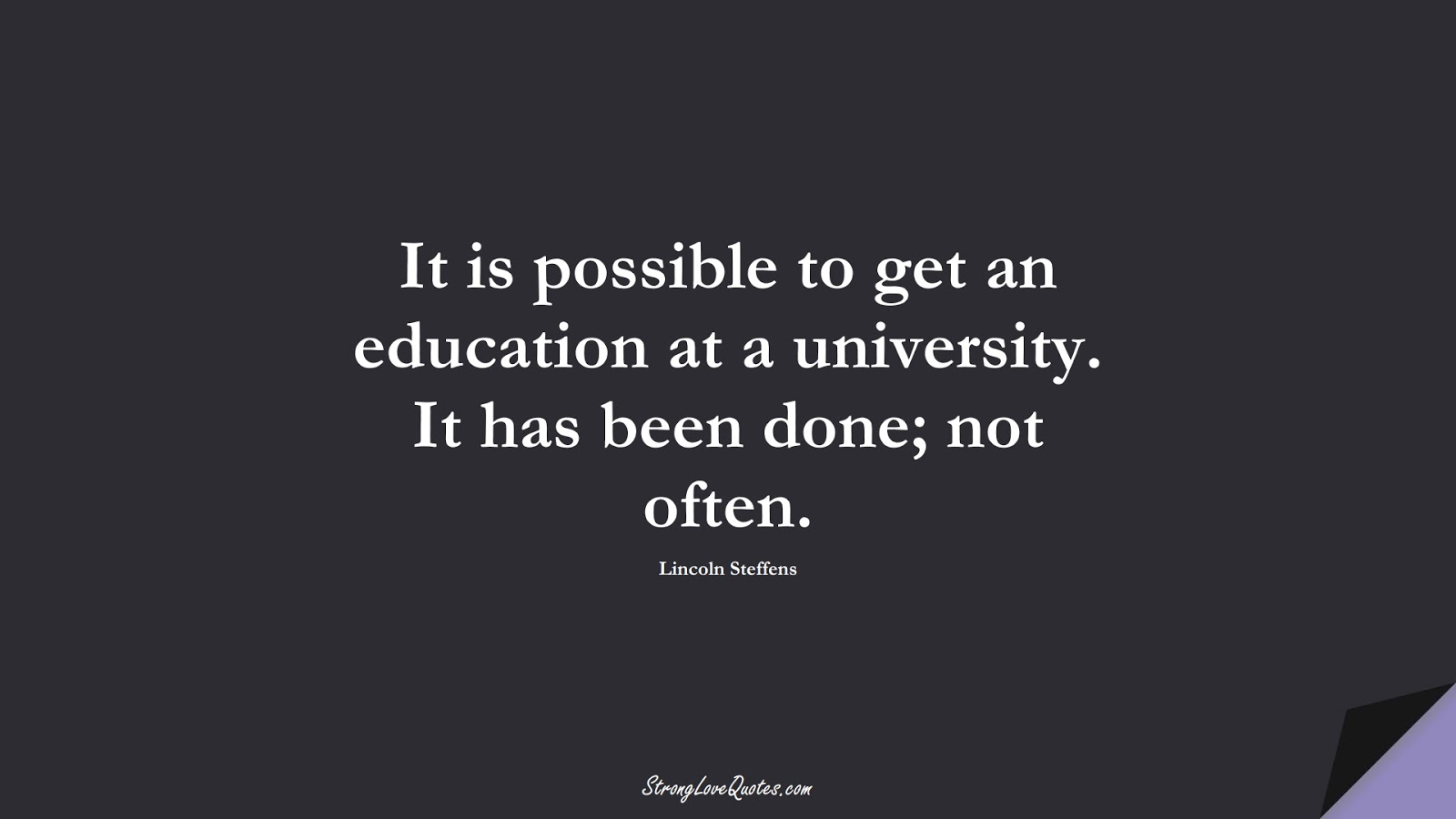It is possible to get an education at a university. It has been done; not often. (Lincoln Steffens);  #EducationQuotes