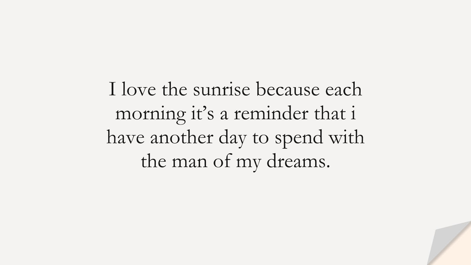 I love the sunrise because each morning it's a reminder that i have another day to spend with the man of my dreams.FALSE