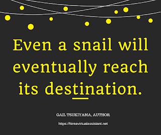 Even a snail will eventually reach its destination. - GAIL TSUKIYAMA, AUTHOR