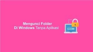 Mengunci Folder Tanpa Aplikasi atau Software Tambahan di Windows