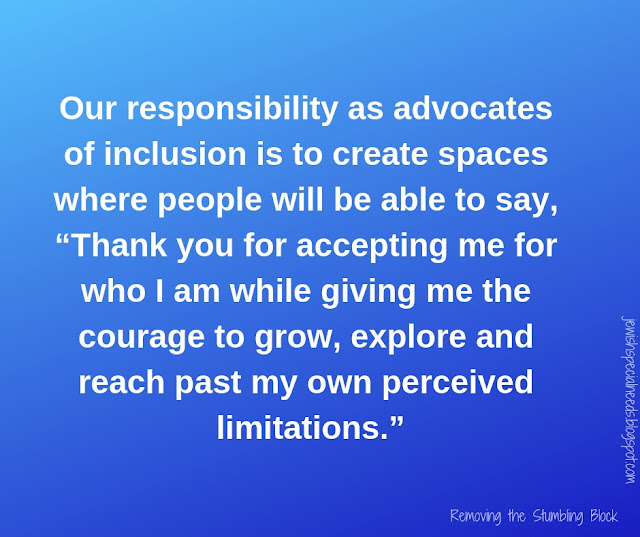 "Our responsibility as advocates of inclusion is to create spaces where people will be able to say, ""Thank you for accepting me for who I am while giving me the courage to grow, explore and reach past my own perceived limitations.""; Removing the Stumbling Block"