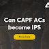 Can CAPF AC become IPS?