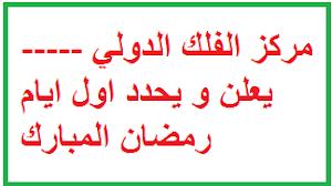 مركز الفلك الدولي -----  يعلن و يحدد اول ايام رمضان المبارك