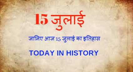 15 July Aaj Ka Itihas