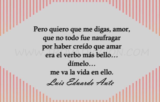 Pero quiero que me digas, amor,  que no todo fue naufragar  por haber creído que amar  era el verbo más bello…  dímelo…  me va la vida en ello.