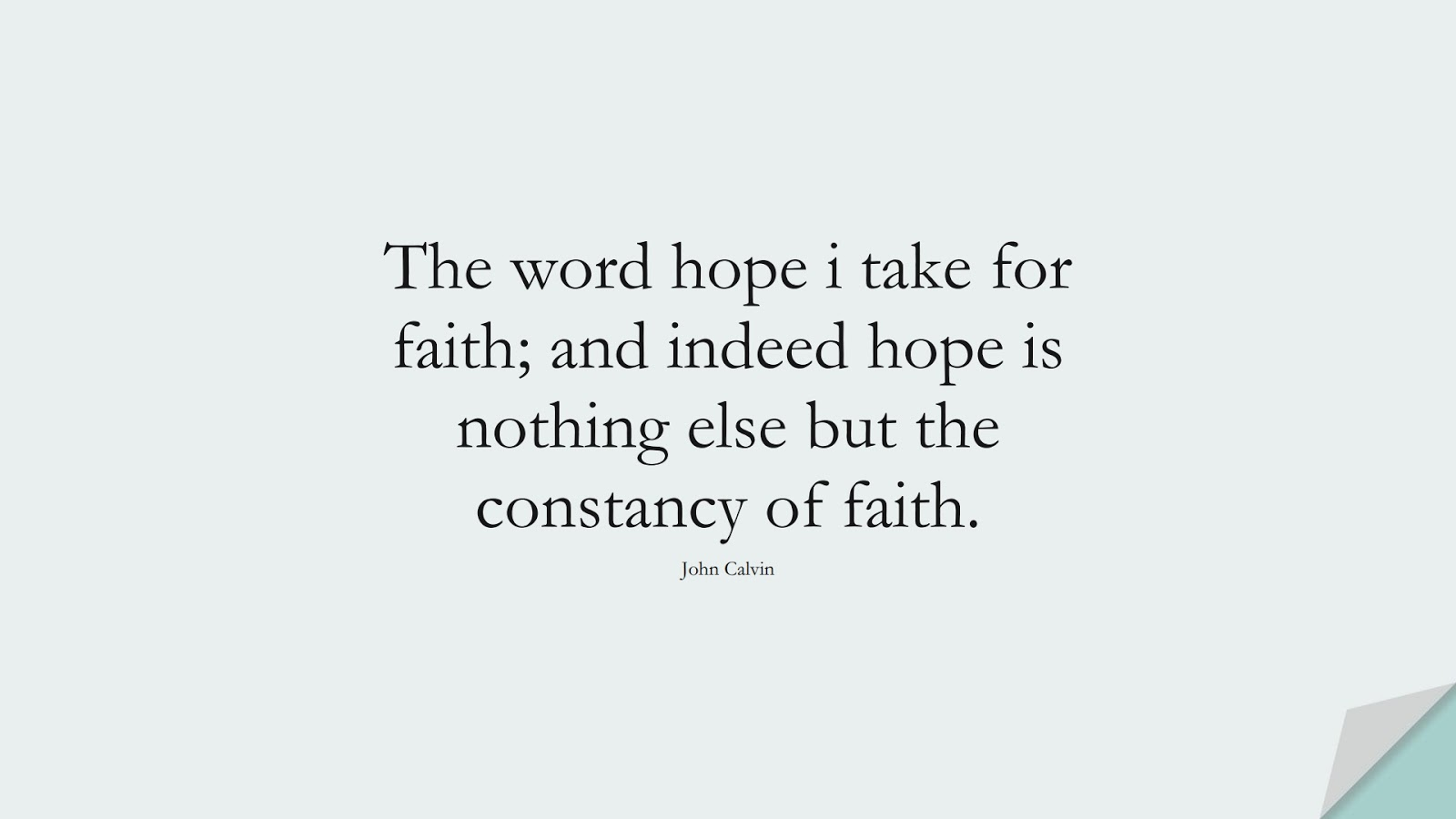 The word hope i take for faith; and indeed hope is nothing else but the constancy of faith. (John Calvin);  #HopeQuotes