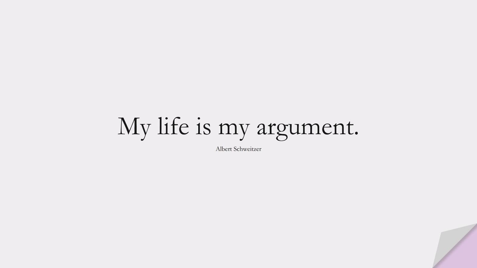 My life is my argument. (Albert Schweitzer);  #LifeQuotes