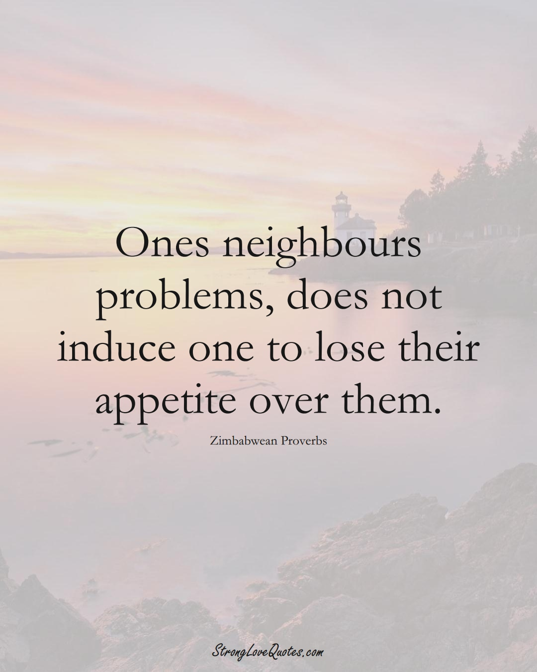 Ones neighbours problems, does not induce one to lose their appetite over them. (Zimbabwean Sayings);  #AfricanSayings